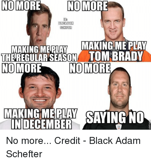 NFL: NO MORE  NO MORE  FB  BLACK ADAM  SCHEFTER  MAKING ME PLAY  MAKING ME PLAY  THEREGULARSEASONA TOMI BRADY  NO MORE  NO MORE  PLAY SAYING NO  INDECEMBER No more...  Credit - Black Adam Schefter