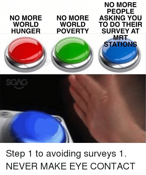 Memes, World, and Never: NO MORE  PEOPLE  ASKING YOU  TO DO THEIR  SURVEY AT  MRT  STATIONS  NO MORE  WORL  HUNGER  NO MORE  WORLD  POVERTY Step 1 to avoiding surveys 1. NEVER MAKE EYE CONTACT