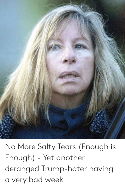Trump Hater: No More Salty Tears (Enough is Enough) - Yet another deranged Trump-hater having a very bad week