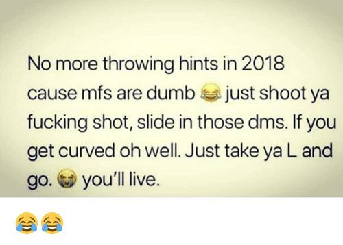 Dumb, Fucking, and Live: No more throwing hints in 2018  cause mfs are dumb just shoot ya  fucking shot, slide in those dms. If you  get curved oh well. Just take ya L and  go. you'll live 😂😂