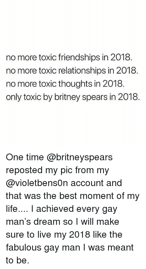 Britney Spears, Life, and Relationships: no more toxic friendships in 2018  no more toxic relationships in 2018  no more toxic thoughts in 2018.  only toxic by britney spears in 2018 One time @britneyspears reposted my pic from my @violetbens0n account and that was the best moment of my life.... I achieved every gay man's dream so I will make sure to live my 2018 like the fabulous gay man I was meant to be.