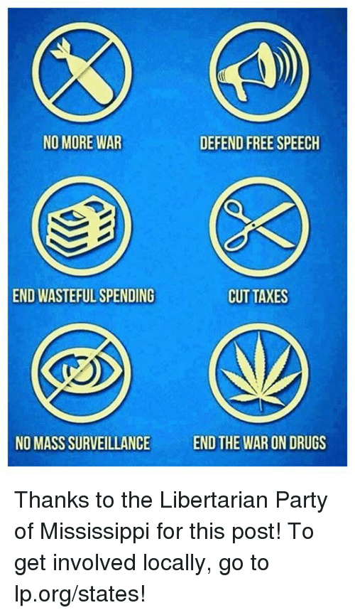 libertarian party: NO MORE WAR  DEFEND FREE SPEECH  END WASTEFUL SPENDING  CUT TAXES  NO MASS SURVEILLANCE  END THE WAR ON DRUGS Thanks to the Libertarian Party of Mississippi for this post! To get involved locally, go to lp.org/states!