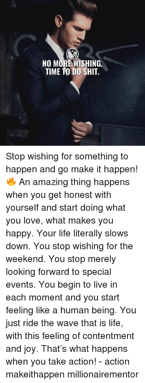 Life, Love, and Memes: NO MORE WISHING  TIME TO DO SHIT. Stop wishing for something to happen and go make it happen!🔥 An amazing thing happens when you get honest with yourself and start doing what you love, what makes you happy. Your life literally slows down. You stop wishing for the weekend. You stop merely looking forward to special events. You begin to live in each moment and you start feeling like a human being. You just ride the wave that is life, with this feeling of contentment and joy. That's what happens when you take action! - action makeithappen millionairementor