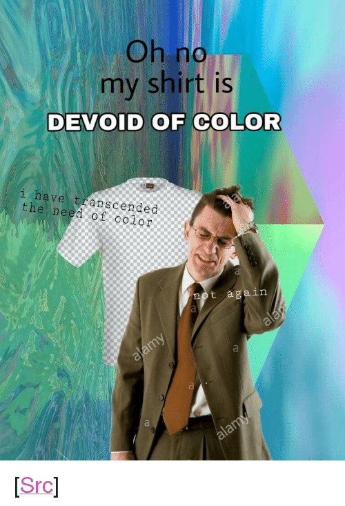 """devoid: no  my shirt is  DEVOID OF COLOR  i have transcended  the need of color  not again <p>[<a href=""""https://www.reddit.com/r/surrealmemes/comments/7ll218/rgbnullnullnull/"""">Src</a>]</p>"""