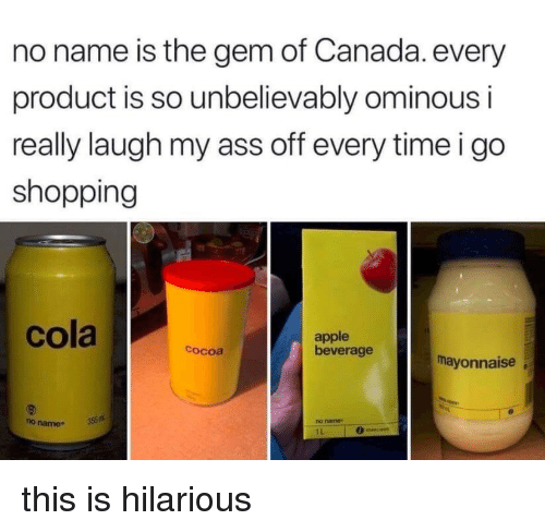 unbelievably: no name is the gem of Canada. every  product is so unbelievably ominous i  really laugh my ass off every timeigo  shopping  cola a  apple  beverage  cocoa  mayonnaise  no name35  ho name  1L this is hilarious