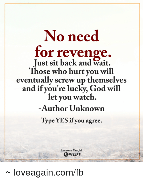 Memes, Revenge, and 🤖: No need  for revenge  Just sit back and Wait.  Those who hurt you will  eventually screw up themselves  and if you're lucky, God will  let you watch.  Author Unknown  Type YES if you agree.  Lessons Taught  By LIFE ~ loveagain.com/fb