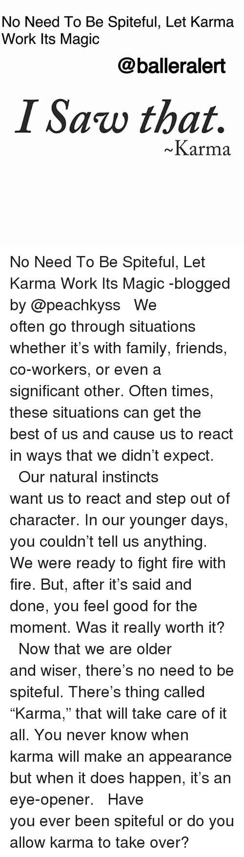 """Family, Fire, and Friends: No Need To Be Spiteful, Let Karma  Work Its Magic  @balleralert  I Saw that.  Karma No Need To Be Spiteful, Let Karma Work Its Magic -blogged by @peachkyss ⠀⠀⠀⠀⠀⠀⠀ ⠀⠀⠀⠀⠀⠀⠀ We often go through situations whether it's with family, friends, co-workers, or even a significant other. Often times, these situations can get the best of us and cause us to react in ways that we didn't expect. ⠀⠀⠀⠀⠀⠀⠀ ⠀⠀⠀⠀⠀⠀⠀ Our natural instincts want us to react and step out of character. In our younger days, you couldn't tell us anything. We were ready to fight fire with fire. But, after it's said and done, you feel good for the moment. Was it really worth it? ⠀⠀⠀⠀⠀⠀⠀ ⠀⠀⠀⠀⠀⠀⠀ Now that we are older and wiser, there's no need to be spiteful. There's thing called """"Karma,"""" that will take care of it all. You never know when karma will make an appearance but when it does happen, it's an eye-opener. ⠀⠀⠀⠀⠀⠀⠀ ⠀⠀⠀⠀⠀⠀⠀ Have you ever been spiteful or do you allow karma to take over?"""