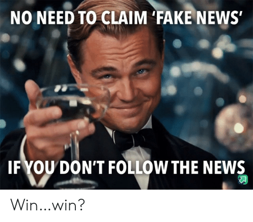 Fake News: NO NEED TO CLAIM 'FAKE NEWS  IFYOU DON'T FOLLOW THE NEWS Win…win?