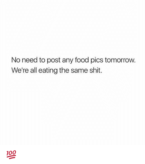Food, Memes, and Shit: No need to post any food pics tomorrow.  We're all eating the same shit. 💯