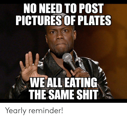 pictures of: NO NEED TO POST  PICTURES OF PLATES  WE ALL EATING  THE SAME SHIT Yearly reminder!