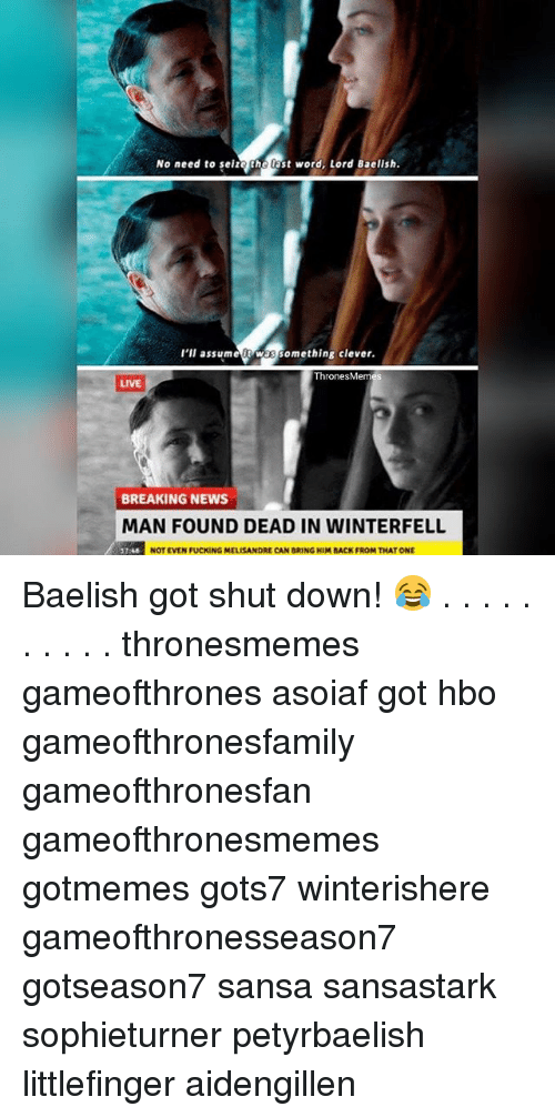 Fucking, Hbo, and Memes: No need to seize the ast word, Lord Baelish  l'll assumet Was something clever  hronesMem  LIVE  BREAKING NEWS  MAN FOUND DEAD IN WINTERFELL  NOT EVEN FUCKING MELISANDRE CAN BRING HIM BACK FROM THAT ONE Baelish got shut down! 😂 . . . . . . . . . . thronesmemes gameofthrones asoiaf got hbo gameofthronesfamily gameofthronesfan gameofthronesmemes gotmemes gots7 winterishere gameofthronesseason7 gotseason7 sansa sansastark sophieturner petyrbaelish littlefinger aidengillen