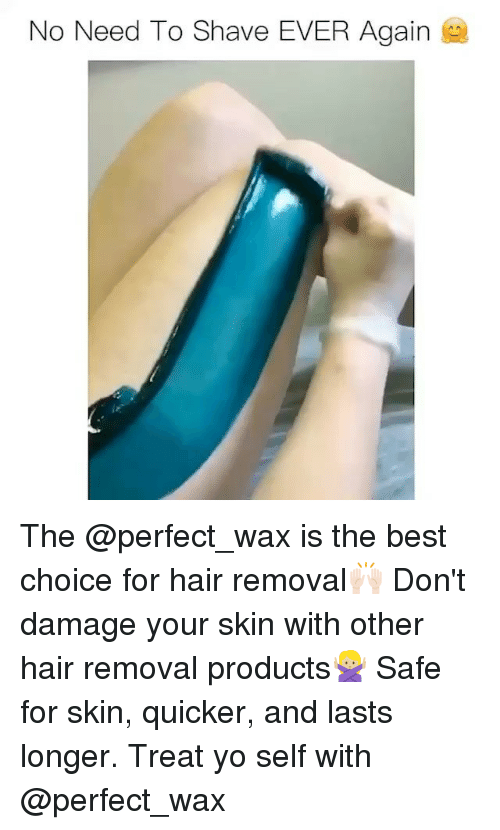 Funny, Memes, and Yo: No Need To Shave EVER Again The @perfect_wax is the best choice for hair removal🙌🏻 Don't damage your skin with other hair removal products🙅🏼 Safe for skin, quicker, and lasts longer. Treat yo self with @perfect_wax
