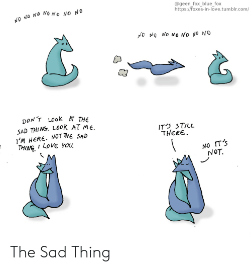 foxes: NO NO No NO NO  @geenfox blue fox  https://foxes-in-love.tumblr.com/  t?  pONT Look HT THE  SAD THING. Look ATme  I'M HERE. NOT THE SaD  THING. I LoV rou  IT'S STuL  THERE.  NOT, The Sad Thing