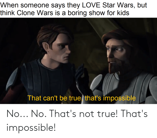 Thats Impossible: No... No. That's not true! That's impossible!