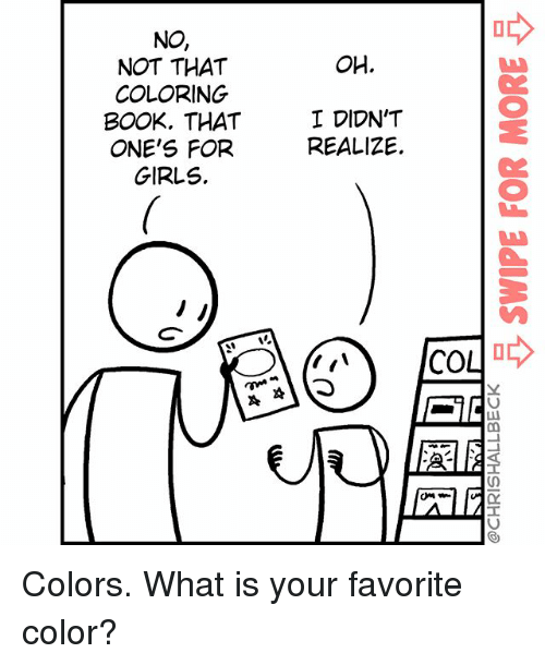 Girls, Memes, and Book: NO,  NOT THAT  COLORING  BOOK, THAT  ONE'S FOR  GIRLS.  OH.  2  I DIDN'T  REALIZE  2  co小ゆ Colors. What is your favorite color?