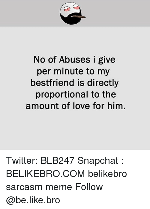Be Like, Love, and Meme: No of Abuses i give  per minute to my  bestfriend is directly  proportional to the  amount of love for him. Twitter: BLB247 Snapchat : BELIKEBRO.COM belikebro sarcasm meme Follow @be.like.bro
