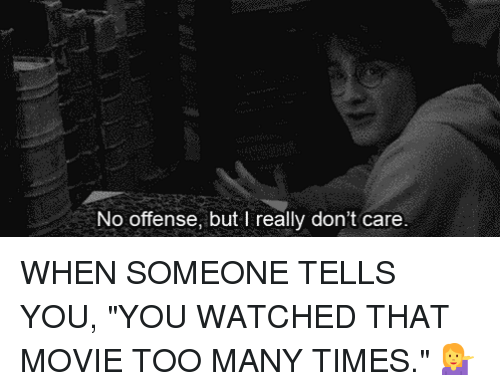 "too many times: No offense, but I really don't care WHEN SOMEONE TELLS YOU, ""YOU WATCHED THAT MOVIE TOO MANY TIMES."" 💁"