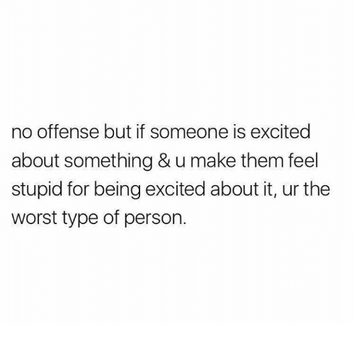 Funny, The Worst, and Tumblr: no offense but if someone is excited  about something & u make them feel  stupid for being excited about it, ur the  worst type of person.