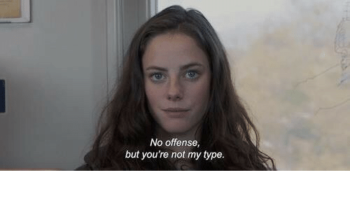 No Offense: No offense,  but you're not my type