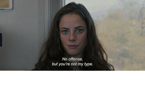 No Offense: No offense  but you're not my type