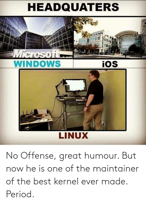 humour: No Offense, great humour. But now he is one of the maintainer of the best kernel ever made. Period.