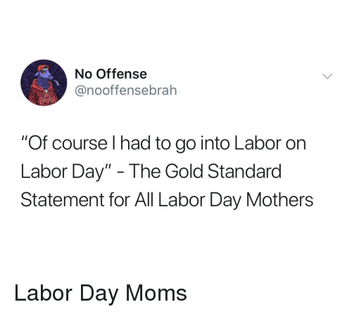 """Moms, Labor Day, and Mothers: No Offense  @nooffensebrah  """"Of course I had to go into Labor on  Labor Day"""" - The Gold Standarod  Statement for All Labor Day Mothers Labor Day Moms"""
