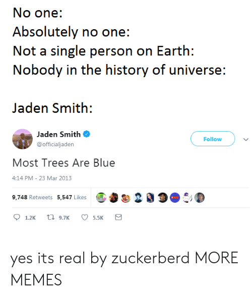 jaden smith: No one:  Absolutely no one:  Not a single person on Earth:  Nobody in the history of universe:  Jaden Smith:  Jaden Smith  @officialjaden  Follow  Most Trees Are Blue  4:14 PM- 23 Mar 2013  9,748 Retweets 5,547 LikesO 200 yes its real by zuckerberd MORE MEMES