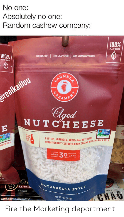 marketing: No one:  Absolutely no one:  Random cashew company:  100%  PLANT BASED  100%  NO LACTOSE  NO CHOLESTEROL  NO DAIRY  PLANT BASED  ARMBLS  POEAMENRY  drealkaillou  Clged  NUTCHE ESE  E  NON  GMO  CAS  MII  VERIFIED  BUTTERY, SHREDDED. ARTISANAL NUTCHEES  TRADITIONALLY CULTURED FROM CREAMY WHOLE CASHEW MILK  SHEW MILK  30  AGED  DAYS  Cr  AST  MOZZARELLA STYLE  EXTRAS  ETATBOZOH  GAN  CHAO  NET WT 7 0Z (198g  made with mematic  KEEP REFRIGEDATER Fire the Marketing department