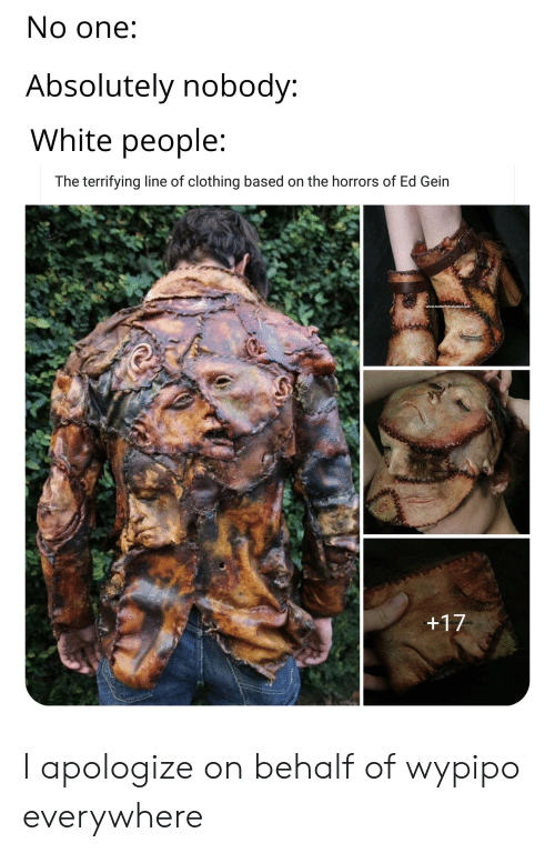 ed gein: No one:  Absolutely nobody:  White people:  The terrifying line of clothing based on the horrors of Ed Gein  www.butterflyfxstudios.com  +17  com I apologize on behalf of wypipo everywhere