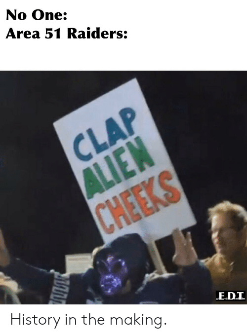 cheeks: No One:  Area 51 Raiders:  CLAP  ALIEN  CHEEKS History in the making.