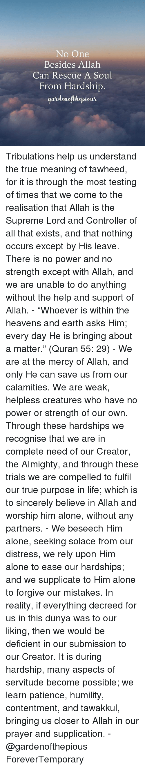 """Being Alone, Life, and Memes: No One  Besides Allah  Can Rescue A Soul  From Hardship  gardeurofthepions Tribulations help us understand the true meaning of tawheed, for it is through the most testing of times that we come to the realisation that Allah is the Supreme Lord and Controller of all that exists, and that nothing occurs except by His leave. There is no power and no strength except with Allah, and we are unable to do anything without the help and support of Allah. - """"Whoever is within the heavens and earth asks Him; every day He is bringing about a matter."""" (Quran 55: 29) - We are at the mercy of Allah, and only He can save us from our calamities. We are weak, helpless creatures who have no power or strength of our own. Through these hardships we recognise that we are in complete need of our Creator, the AImighty, and through these trials we are compelled to fulfil our true purpose in life; which is to sincerely believe in Allah and worship him alone, without any partners. - We beseech Him alone, seeking solace from our distress, we rely upon Him alone to ease our hardships; and we supplicate to Him alone to forgive our mistakes. In reality, if everything decreed for us in this dunya was to our liking, then we would be deficient in our submission to our Creator. It is during hardship, many aspects of servitude become possible; we learn patience, humility, contentment, and tawakkul, bringing us closer to Allah in our prayer and supplication. - @gardenofthepious ForeverTemporary"""