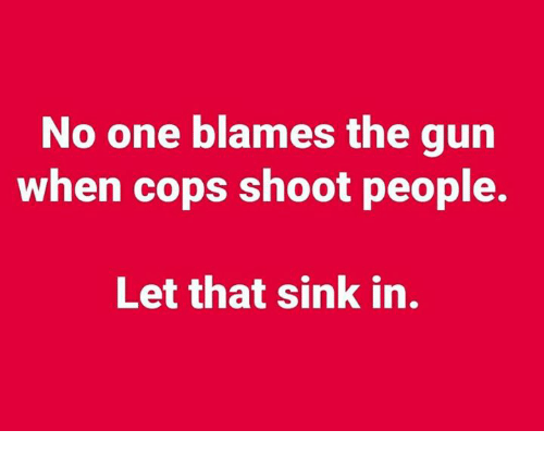 Memes, 🤖, and Gun: No one blames the gun  when cops shoot people.  Let that sink in.