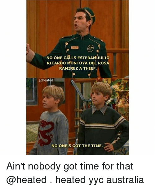 Memes, Ain't Nobody Got Time for That, and Australia: NO ONE CALLS ESTEBAN JULIO  RICARDO MONTOYA DE ROSA  RAMIREZ A THIEF.  @heated  NO ONE'S GOT THE TIME. Ain't nobody got time for that @heated . heated yyc australia