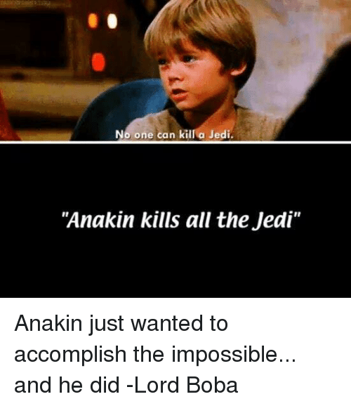 """Star Wars: No one can kill a Jedi.  """"Anakin kills all the Jedi"""" Anakin just wanted to accomplish the impossible... and he did  -Lord Boba"""