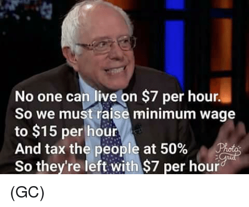 Memes, Live, and Minimum Wage: No one can live on $7 per hour.  So we must raise minimum wage  to $15 per hour  And tax the people at 50%  So they're left with $7 per hour (GC)