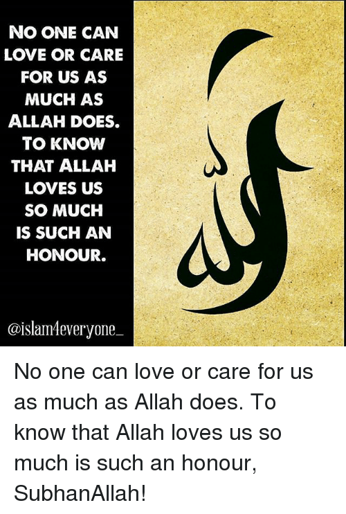 subhanallah: NO ONE CAN  LOVE OR CARE  FOR US AS  MUCH AS  ALLAH DOES.  TO KNOW  THAT ALLAH  LOVES US  SO MUCH  IS SUCH AN  HONOUR.  @islam4everyone No one can love or care for us as much as Allah does. To know that Allah loves us so much is such an honour, SubhanAllah!