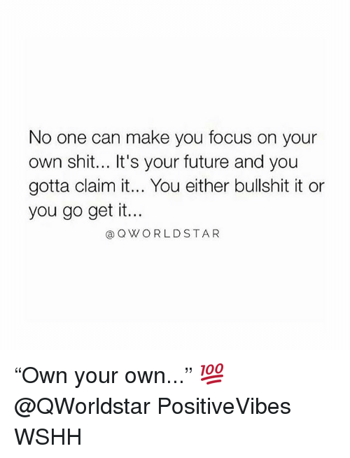 """Future, Memes, and Shit: No one can make you focus on your  own shit... It's your future and you  gotta claim it... You either bullshit it or  you go get it..  @QWORLDSTAR """"Own your own..."""" 💯 @QWorldstar PositiveVibes WSHH"""