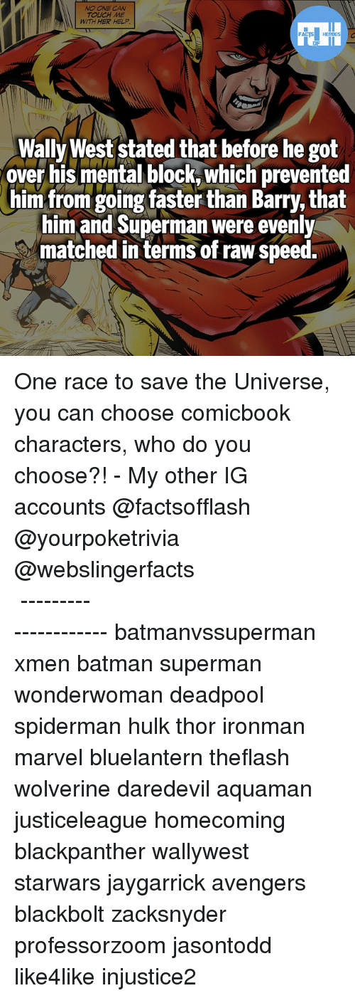 Batmane: NO ONE CAN  TOUCH ME  WITH HER HELP.  Wally West stated that before he got  over his mental block, Which prevented  him from going faster than Barry, that  him and Superman were evenly  matched in terms of raw speed. One race to save the Universe, you can choose comicbook characters, who do you choose?! - My other IG accounts @factsofflash @yourpoketrivia @webslingerfacts ⠀⠀⠀⠀⠀⠀⠀⠀⠀⠀⠀⠀⠀⠀⠀⠀⠀⠀⠀⠀⠀⠀⠀⠀⠀⠀⠀⠀⠀⠀⠀⠀⠀⠀⠀⠀ ⠀⠀--------------------- batmanvssuperman xmen batman superman wonderwoman deadpool spiderman hulk thor ironman marvel bluelantern theflash wolverine daredevil aquaman justiceleague homecoming blackpanther wallywest starwars jaygarrick avengers blackbolt zacksnyder professorzoom jasontodd like4like injustice2