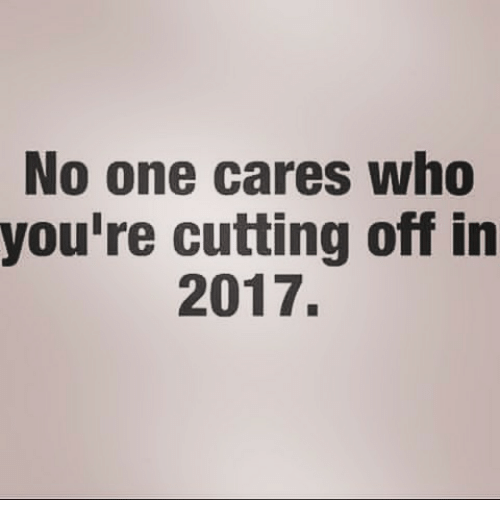 Youre Cut: No one cares who  you're cutting off in  2017.