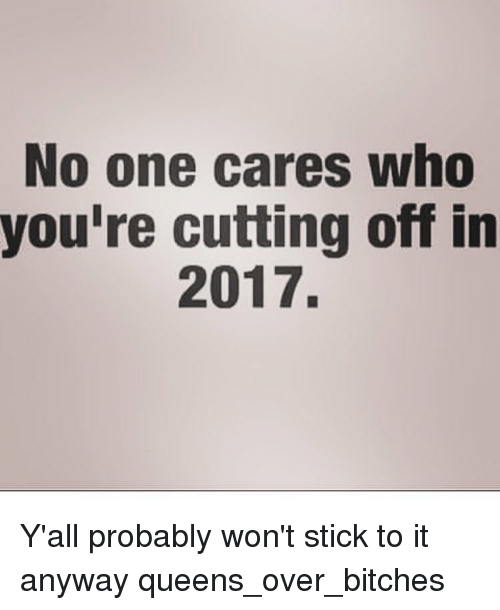 Youre Cut: No one cares who  you're cutting off in  2017. Y'all probably won't stick to it anyway queens_over_bitches