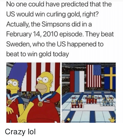 Crazy, Funny, and Lol: No one could have predicted that the  US would win curling gold, right?  Actually, the Simpsons did ina  February 14,2010 episode. They beat  Sweden, who the US happened to  beat to win gold today Crazy lol