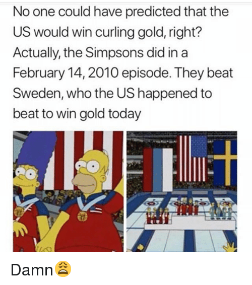 Memes, The Simpsons, and Sweden: No one could have predicted that the  US would win curling gold, right?  Actually, the Simpsons did in a  February 14, 2010 episode. They beat  Sweden, who the US happened to  beat to win gold today Damn😩