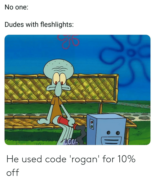 fleshlights: No one:  Dudes with fleshlights: He used code 'rogan' for 10% off