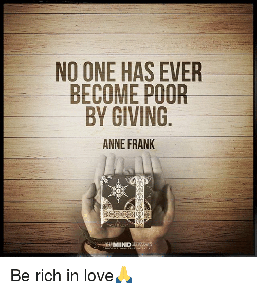 Love, Memes, and Anne Frank: NO ONE HAS EVER  BECOME POOR  BY GIVING  ANNE FRANK  THEMINDUNLEASHED Be rich in love🙏