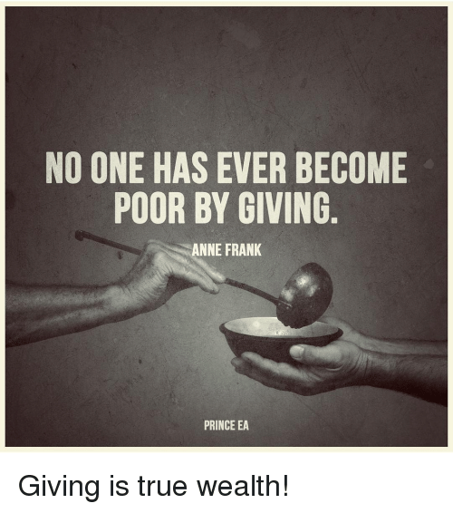 Memes, Prince, and Anne Frank: NO ONE HAS EVER BECOME  POOR BY GIVING  ANNE FRANK  PRINCE EA Giving is true wealth!