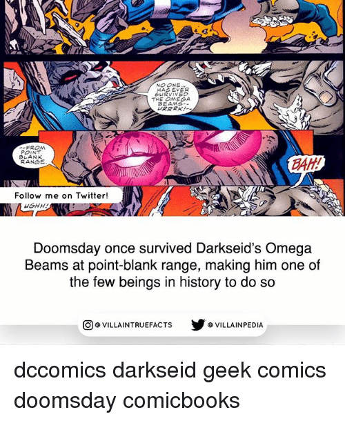 Omega: NO ONE  HAS EVER  SURVIVED  THE OMEGA  BEAMS  FROM  POINT  BLANK  RANGE  BAH  Follow me on Twitter!  Doomsday once survived Darkseid's Omega  Beams at point-blank range, making him one of  the few beings in history to do so  O VILLAINTRUE  @VILLA INTRU EFACTS  @VILLAINPE DIA dccomics darkseid geek comics doomsday comicbooks