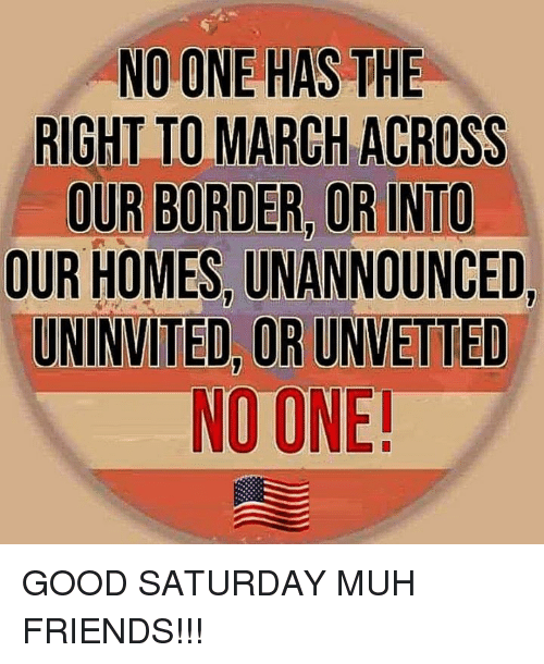 muh: NO ONE HAS THE  RIGHT TO MARCH ACROSS  OUR BORDER, OR INTO  OUR HOMES, UNANNOUNCED,  UNINVITED, OR UNVETTED  NO ONE GOOD SATURDAY MUH FRIENDS!!!