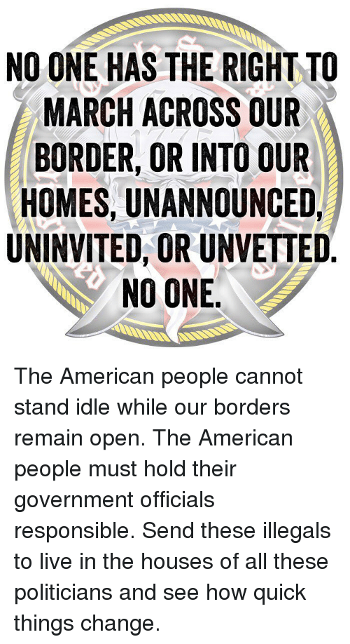American People: NO ONE HAS THE RIGHT TO  MARCH ACROSS OUR  BORDER, OR INTO OUR  HOMES, UNANNOUNCED,  UNINVITED, OR UNVETTED  NO ONE The American people cannot stand idle while our borders remain open. The American people must hold their government officials responsible. Send these illegals to live in the houses of all these politicians and see how quick things change.