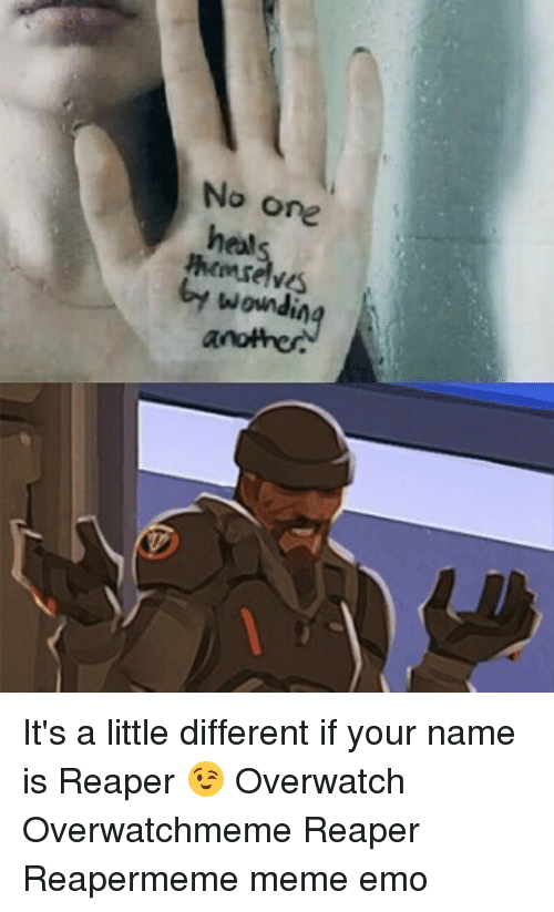 A Little Different: No one  heol  by wounding It's a little different if your name is Reaper 😉 Overwatch Overwatchmeme Reaper Reapermeme meme emo