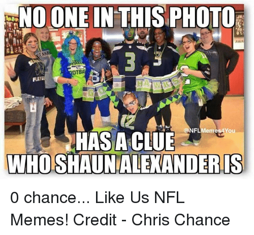 Nflmemes: NO ONE IN THIS PHOTOr  AWA  PLAY  NFLMemes You  HAS A CLUE  WHOSHAUNALEXANDERIS 0 chance...  Like Us NFL Memes!  Credit - Chris Chance